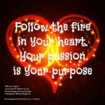 follow fire in heart…passion is your purpose