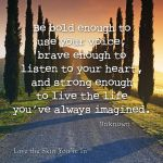 use your voice…brave…live life imagined